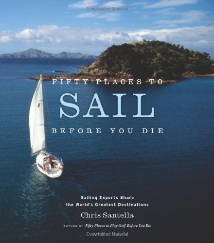 Chris Santella Fifty Places To Sail Before You Die Sailing Experts Share The World's Greatest Destin