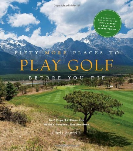 Chris Santella Fifty More Places To Play Golf Before You Die Golf Experts Share The World's Greatest Destinati