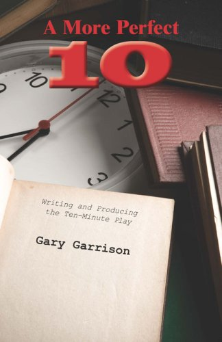 Gary Garrison A More Perfect Ten Writing And Producing The Ten Minute Play