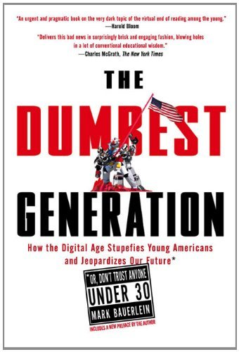 Mark Bauerlein Dumbest Generation The How The Digital Age Stupefies Young Americans And
