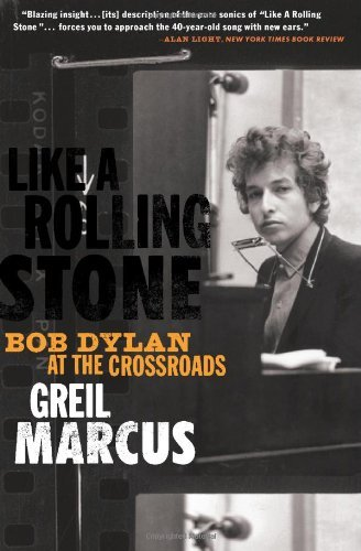 Greil Marcus Like A Rolling Stone Bob Dylan At The Crossroads
