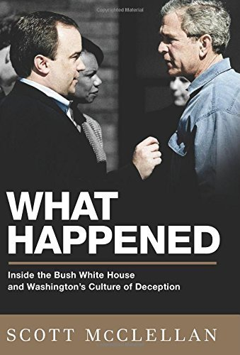 Scott Mcclellan What Happened Inside The Bush White House And Washington's Cult