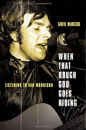 Greil Marcus When That Rough God Goes Riding Listening To Van Morrison
