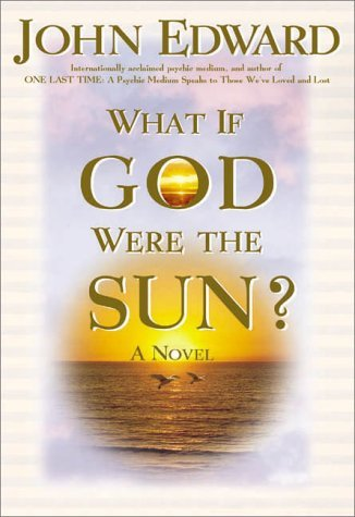 John Edward What If God Were The Sun?