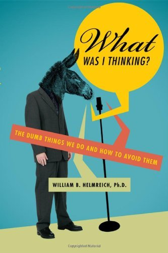 William B. Helmreich What Was I Thinking? The Dumb Things We Do And How To Avoid Them