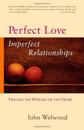 John Welwood Perfect Love Imperfect Relationships Healing The Wound Of The Heart