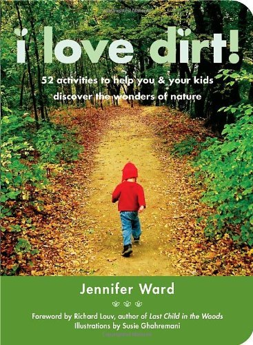 Jennifer Ward I Love Dirt! 52 Activities To Help You And Your Kids Discover