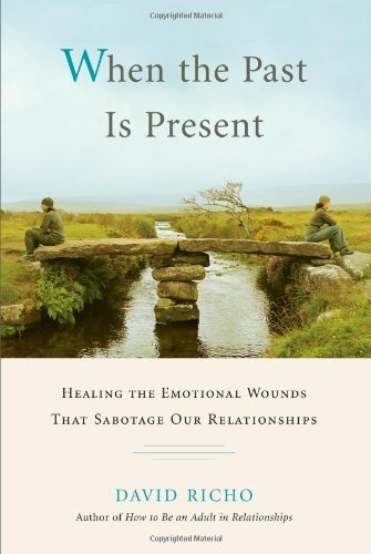 David Richo When The Past Is Present Healing The Emotional Wounds That Sabotage Our Re