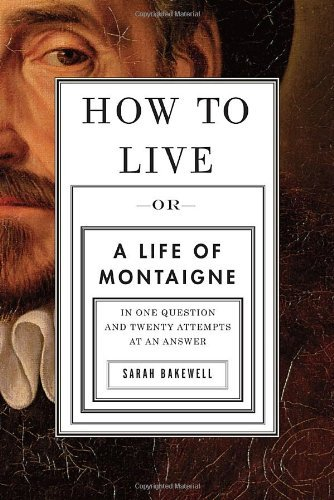 Sarah Bakewell How To Live Or A Life Of Montaigne In One Question And Twenty