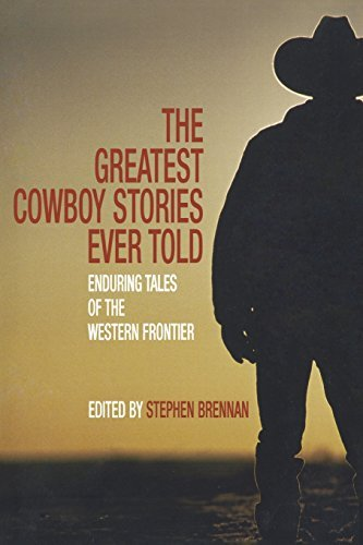 Stephen Vincent Brennan The Greatest Cowboy Stories Ever Told Incredible Tales Of The Western Frontier
