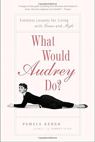 Pamela Keogh What Would Audrey Do? Timeless Lessons For Living With Grace And Style