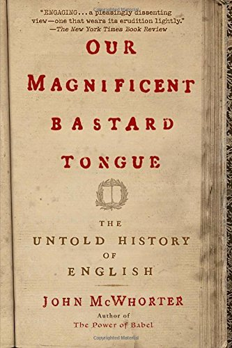 John Mcwhorter Our Magnificent Bastard Tongue The Untold History Of English