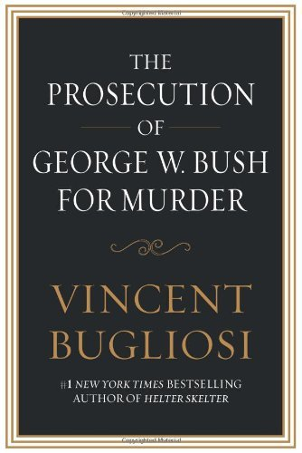 Vincent Bugliosi The Prosecution Of George W. Bush For Murder