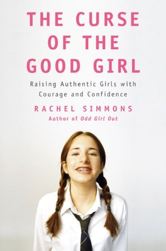 Rachel Simmons Curse Of The Good Girl The Raising Authentic Girls With Courage And Confiden