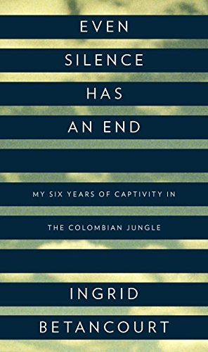 Ingrid Betancourt Even Silence Has An End My Six Years Of Captivity In The Colombian Jungle