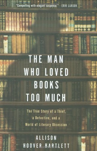 Allison Hoover Bartlett Man Who Loved Books Too Much The The True Story Of A Thief A Detective And A Wor