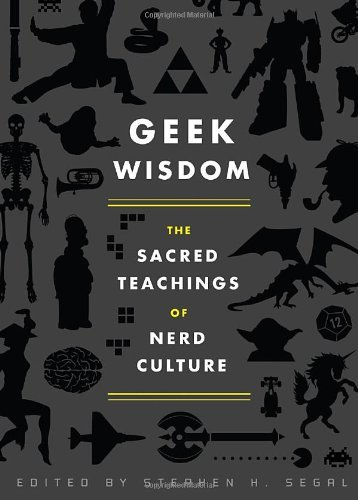 Stephen H. Segal Geek Wisdom The Sacred Teachings Of Nerd Culture
