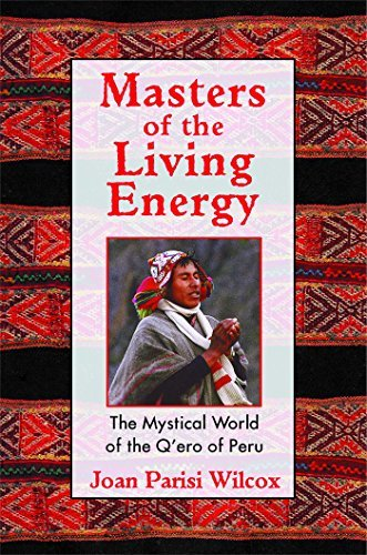 Joan Parisi Wilcox Masters Of The Living Energy The Mystical World Of The Q'ero Of Peru