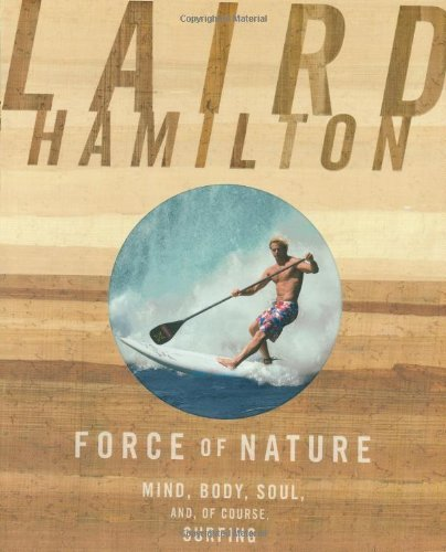 Laird Hamilton Force Of Nature Mind Body Soul And Of Course Surfing