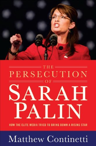 Matthew Continetti Persecution Of Sarah Palin The How The Elite Media Tried To Bring Down A Rising