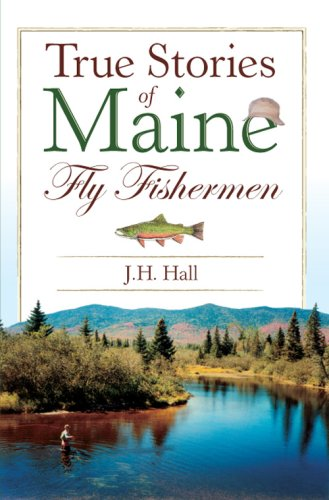J. H. Hall True Stories Of Maine Fly Fishermen
