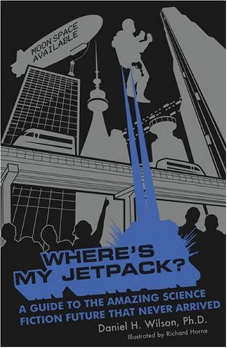 Daniel H. Wilson Where's My Jetpack? A Guide To The Amazing Science Fiction Future Tha