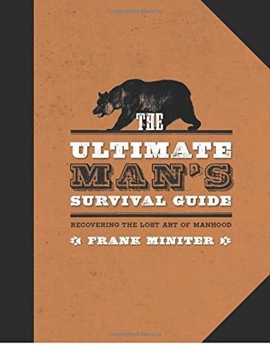 Frank Miniter The Ultimate Man's Survival Guide Rediscovering The Lost Art Of Manhood