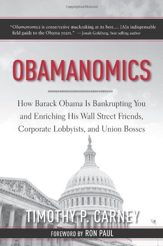 Timothy P. Carney Obamanomics How Barack Obama Is Bankrupting You And Enriching