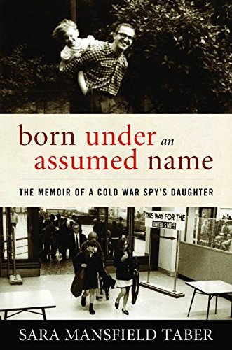 Sara Mansfield Taber Born Under An Assumed Name The Memoir Of A Cold War Spy's Daughter