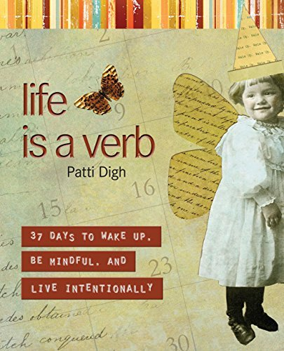 Patti Digh Life Is A Verb 37 Days To Wake Up Be Mindful And Live Intentio
