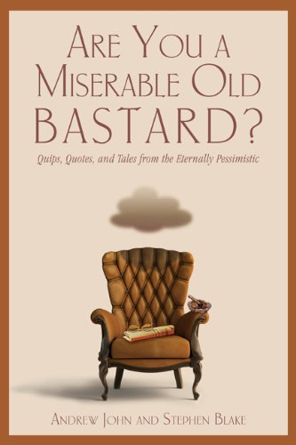 Andrew John Are You A Miserable Old Bastard? Quips Quotes And Tales From The Eternally Pessi