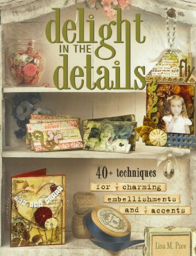 Lisa M. Pace Delight In The Details 40+ Techniques For Charming Embellishments And Ac