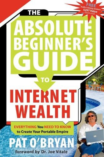 Pat O'bryan The Absolute Beginner's Guide To Internet Wealth Everything You Need To Know To Create Your Portab