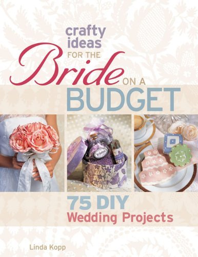 Linda Kopp Crafty Ideas For The Bride On A Budget 75 Diy Wedding Projects