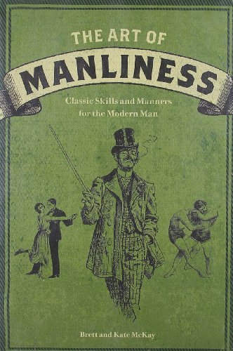 Brett Mckay The Art Of Manliness Classic Skills And Manners For The Modern Man