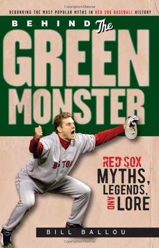 Bill Ballou Behind The Green Monster Red Sox Myths Legends And Lore