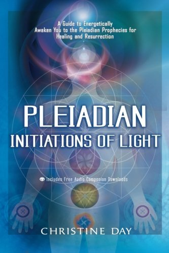 Christine Day Pleiadian Initiations Of Light A Guide To Energetically Awaken You To The Pleiad