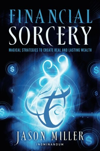 Jason Miller Financial Sorcery Magical Strategies To Create Real And Lasting Wea