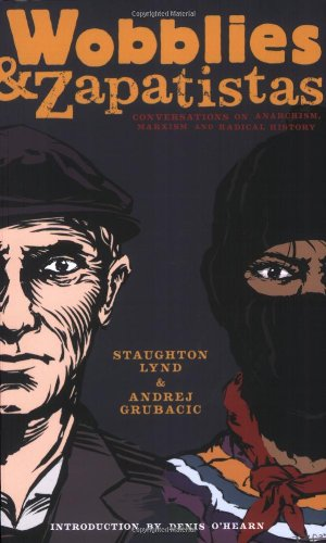 Staughton Lynd Wobblies & Zapatistas Conversations On Anarchism Marxism And Radical H