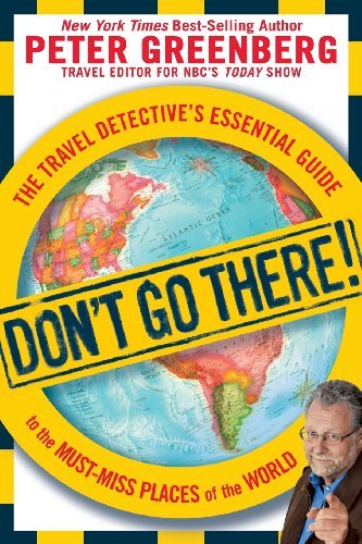 Peter Greenberg Don't Go There! The Travel Detective's Essential Guide To The Mus