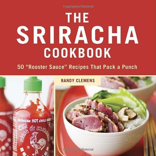 "Randy Clemens The Sriracha Cookbook 50 ""rooster Sauce"" Recipes That Pack A Punch"
