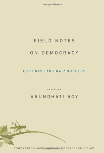 Arundhati Roy Field Notes On Democracy Listening To Grasshoppers
