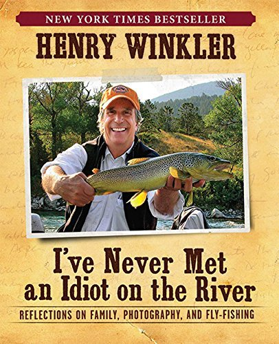 Henry Winkler I've Never Met An Idiot On The River Reflections On Family Fishing And Photography