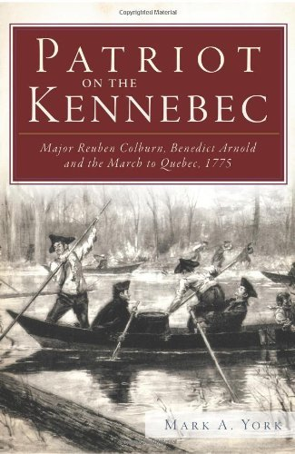 Mark A. York Patriot On The Kennebec Major Reuben Colburn Benedict Arnold And The Mar