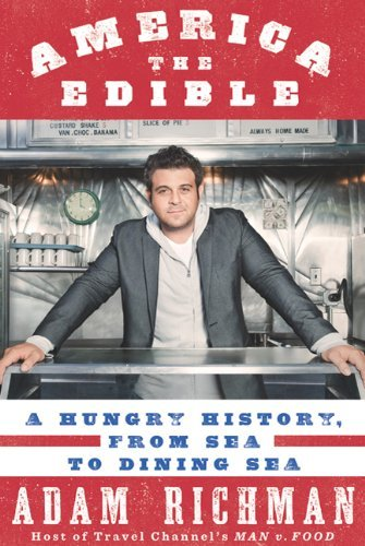 Adam Richman America The Edible A Hungry History From Sea To Dining Sea
