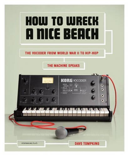 Dave Tompkins How To Wreck A Nice Beach The Vocoder From World War Ii To Hip Hop The Mac