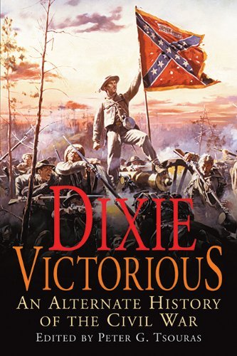 Peter G. Tsouras Dixie Victorious An Alternate History Of The Civil War