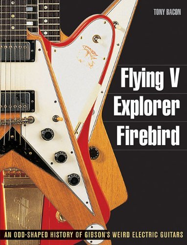 Tony Bacon Flying V Explorer Firebird An Odd Shaped History Of Gibson's Weird Electric