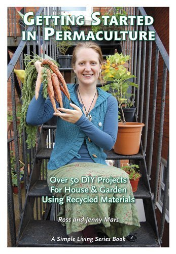 Ross Mars Getting Started In Permaculture Over 50 Diy Projects For House & Garden Using Rec