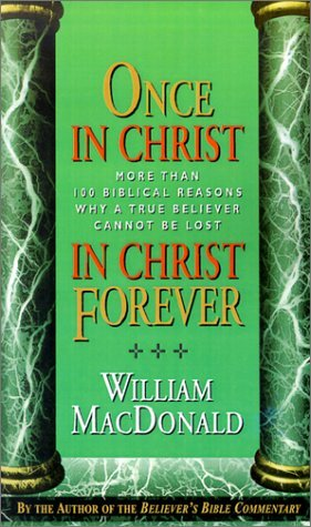 William Macdonald Once In Christ In Christ Forever With More Than 100 Biblical Reasons Why A True Be